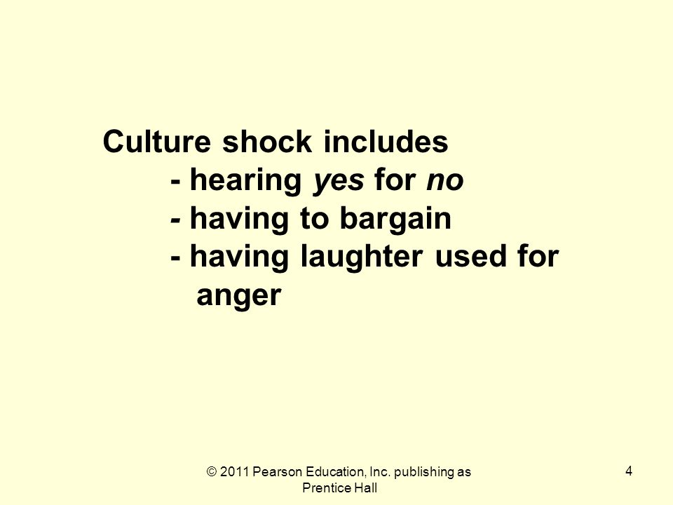 © 2011 Pearson Education, Inc. publishing as Prentice Hall 4 Culture shock includes - hearing yes for no - having to bargain - having laughter used fo