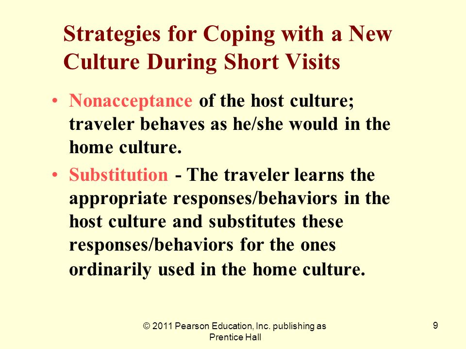 © 2011 Pearson Education, Inc. publishing as Prentice Hall 9 Strategies for Coping with a New Culture During Short Visits Nonacceptance of the host cu