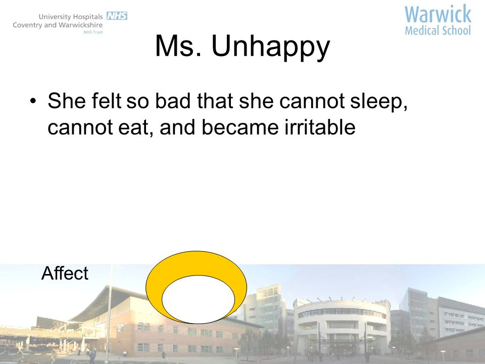 Ms. Unhappy She felt so bad that she cannot sleep, cannot eat, and became irritable Affect