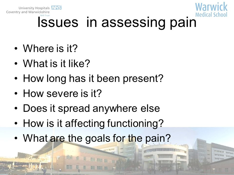 Issues in assessing pain Where is it? What is it like? How long has it been present? How severe is it? Does it spread anywhere else How is it affectin
