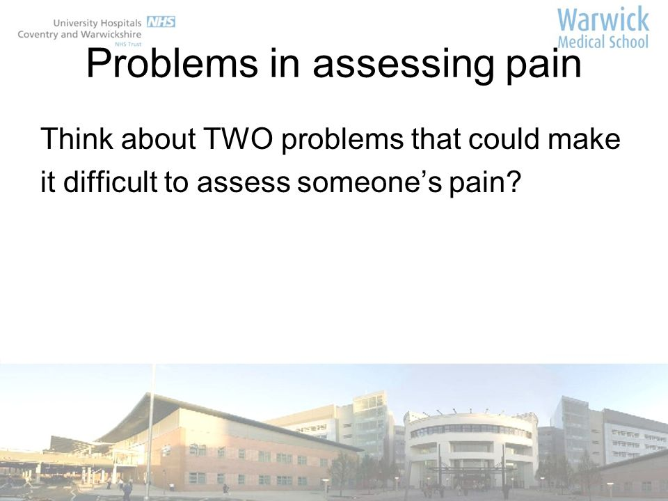 Problems in assessing pain Think about TWO problems that could make it difficult to assess someones pain?