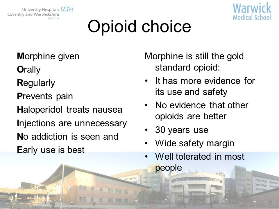 Opioid choice Morphine given Orally Regularly Prevents pain Haloperidol treats nausea Injections are unnecessary No addiction is seen and Early use is