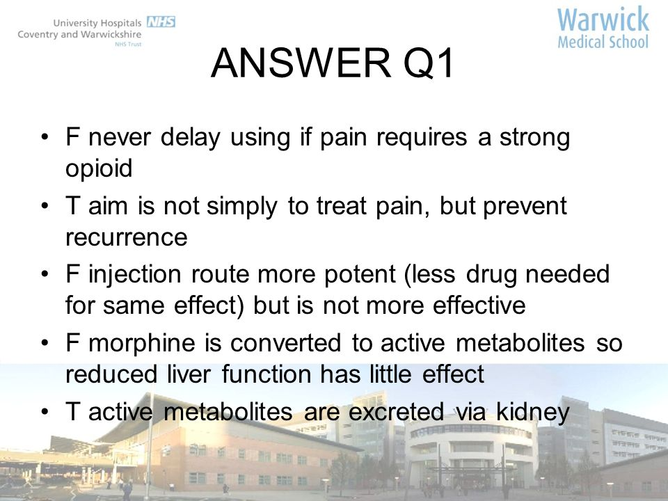 ANSWER Q1 F never delay using if pain requires a strong opioid T aim is not simply to treat pain, but prevent recurrence F injection route more potent