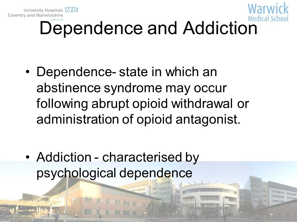 Dependence and Addiction Dependence- state in which an abstinence syndrome may occur following abrupt opioid withdrawal or administration of opioid an