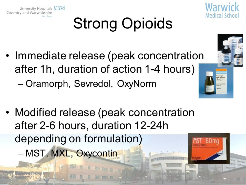 Strong Opioids Immediate release (peak concentration after 1h, duration of action 1-4 hours) –Oramorph, Sevredol, OxyNorm Modified release (peak conce