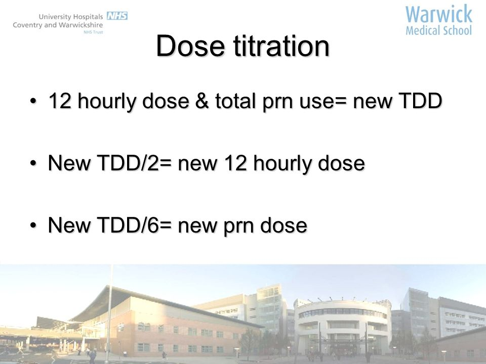 Dose titration 12 hourly dose & total prn use= new TDD12 hourly dose & total prn use= new TDD New TDD/2= new 12 hourly doseNew TDD/2= new 12 hourly do