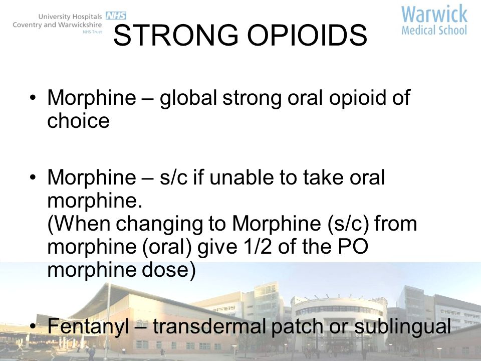 STRONG OPIOIDS Morphine – global strong oral opioid of choice Morphine – s/c if unable to take oral morphine. (When changing to Morphine (s/c) from mo