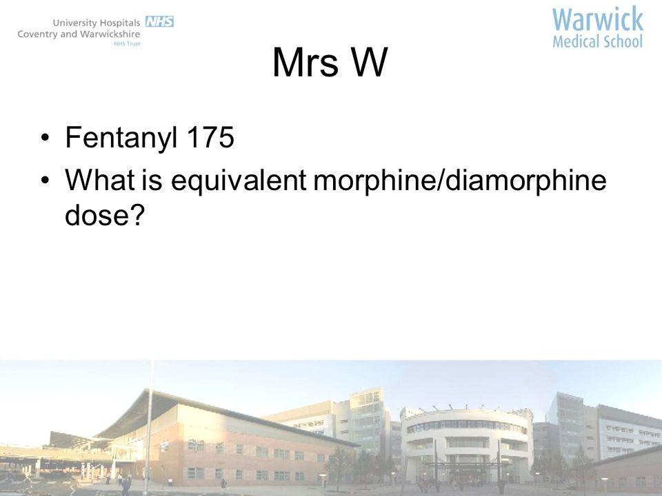 Mrs W Fentanyl 175 What is equivalent morphine/diamorphine dose?