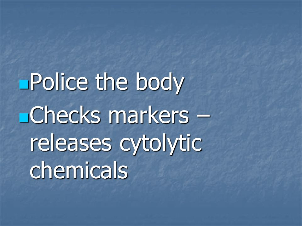 Police the body Police the body Checks markers – releases cytolytic chemicals Checks markers – releases cytolytic chemicals