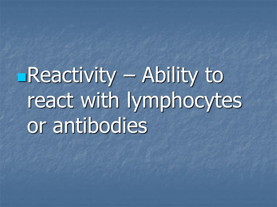 Reactivity – Ability to react with lymphocytes or antibodies Reactivity – Ability to react with lymphocytes or antibodies