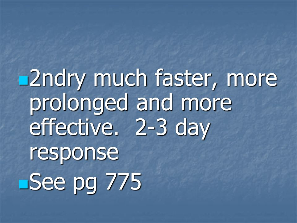 2ndry much faster, more prolonged and more effective. 2-3 day response 2ndry much faster, more prolonged and more effective. 2-3 day response See pg 7