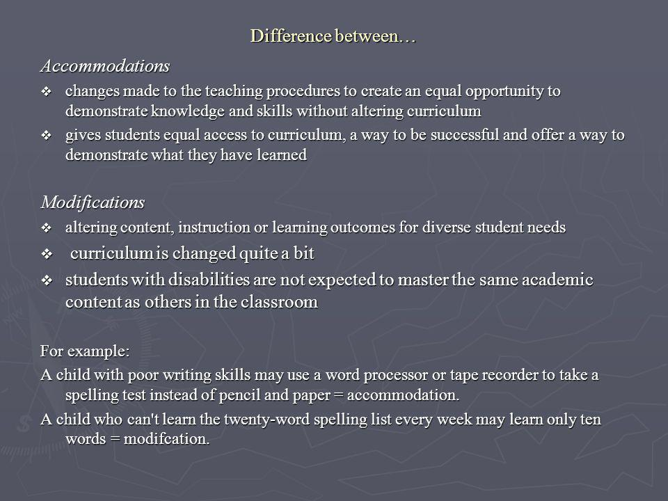 Difference between… Accommodations changes made to the teaching procedures to create an equal opportunity to demonstrate knowledge and skills without