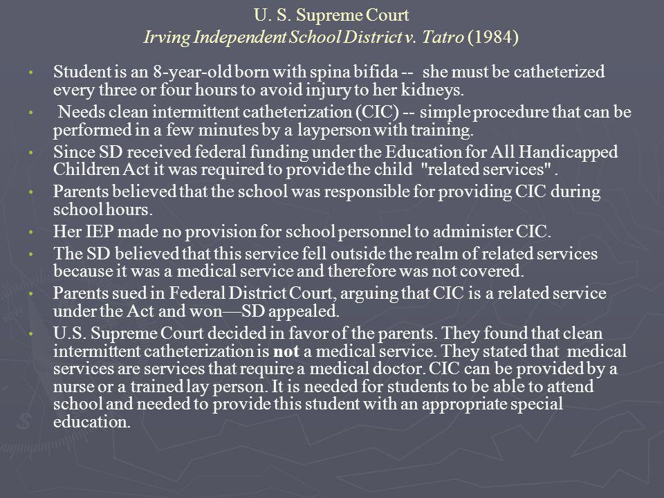 U. S. Supreme Court Irving Independent School District v. Tatro (1984) Student is an 8-year-old born with spina bifida -- she must be catheterized eve