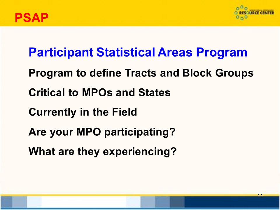 11 PSAP Participant Statistical Areas Program Program to define Tracts and Block Groups Critical to MPOs and States Currently in the Field Are your MPO participating.