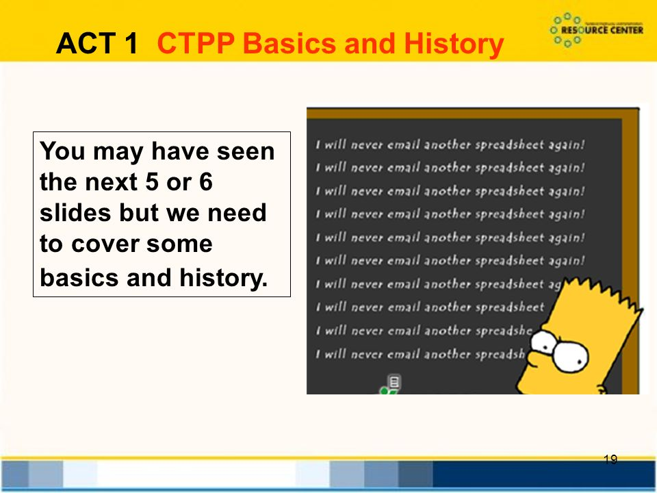 19 ACT 1 CTPP Basics and History You may have seen the next 5 or 6 slides but we need to cover some basics and history.
