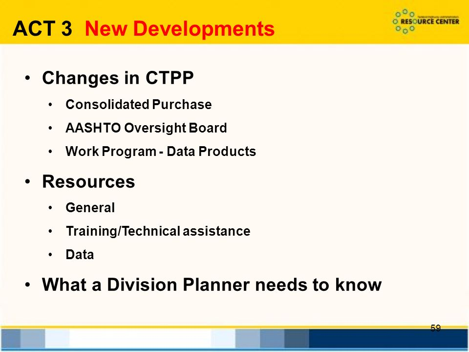 59 Changes in CTPP Consolidated Purchase AASHTO Oversight Board Work Program - Data Products Resources General Training/Technical assistance Data What a Division Planner needs to know ACT 3 New Developments