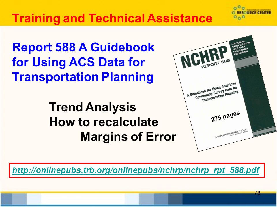 78 Report 588 A Guidebook for Using ACS Data for Transportation Planning 275 pages Trend Analysis How to recalculate Margins of Error   Training and Technical Assistance
