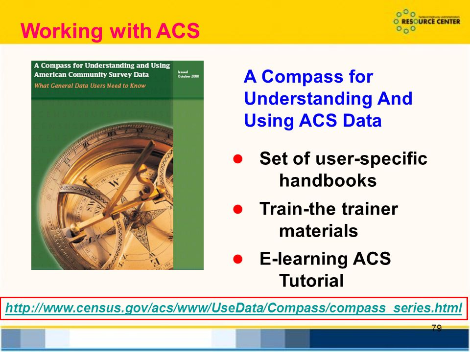 79 A Compass for Understanding And Using ACS Data Set of user-specific handbooks Train-the trainer materials E-learning ACS Tutorial   Working with ACS