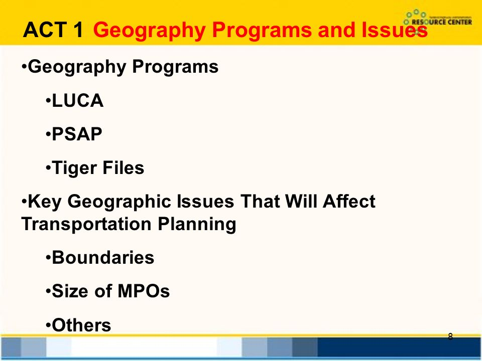 8 ACT 1 Geography Programs and Issues Geography Programs LUCA PSAP Tiger Files Key Geographic Issues That Will Affect Transportation Planning Boundaries Size of MPOs Others