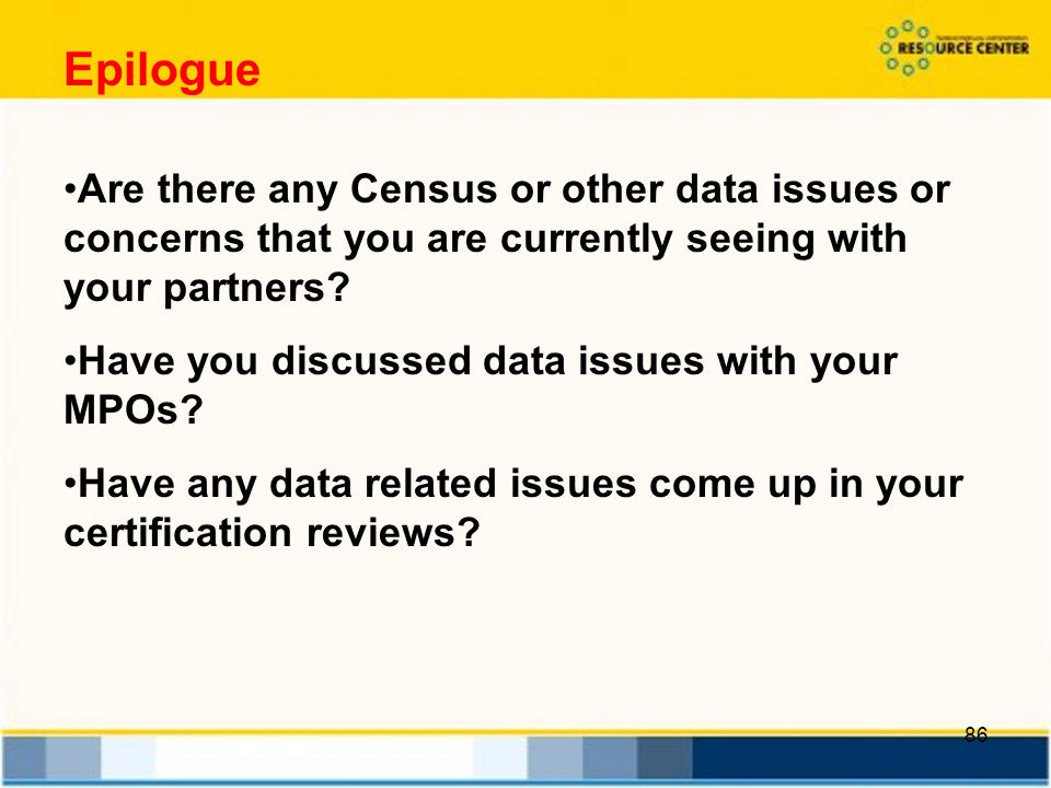 86 Epilogue Are there any Census or other data issues or concerns that you are currently seeing with your partners.