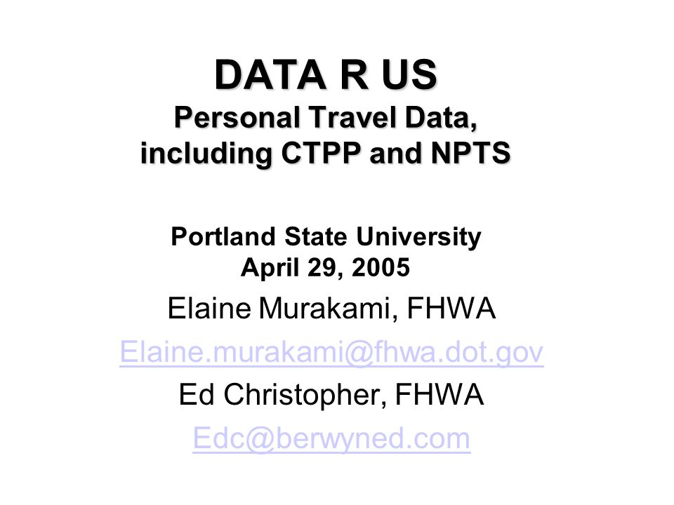 DATA R US Personal Travel Data, including CTPP and NPTS DATA R US Personal Travel Data, including CTPP and NPTS Portland State University April 29, 20