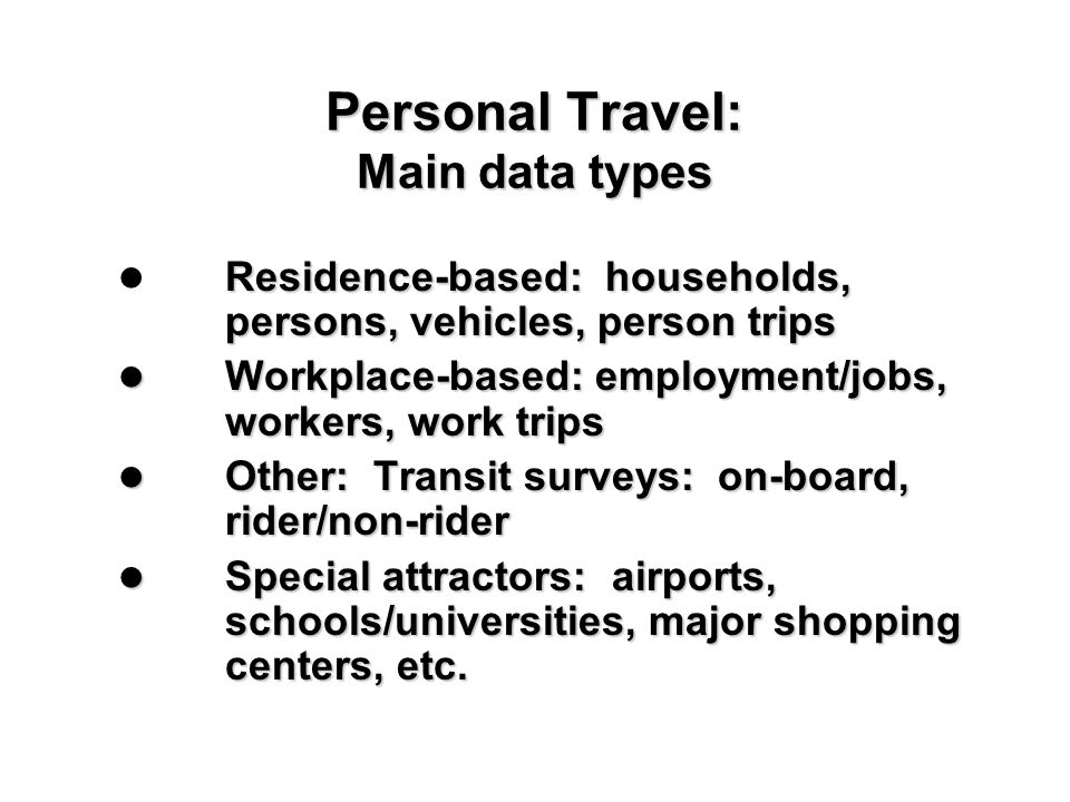 Personal Travel: Main data types Residence-based: households, persons, vehicles, person trips Workplace-based: employment/jobs, workers, work trips Wo