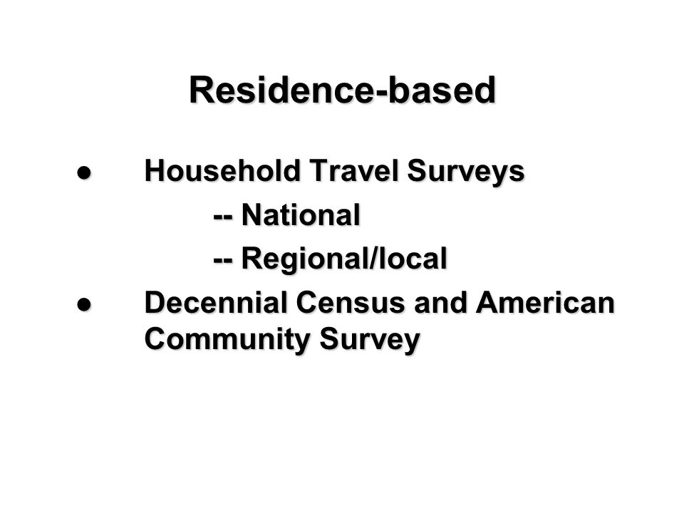 Residence-based Household Travel Surveys Household Travel Surveys -- National -- Regional/local Decennial Census and American Community Survey Decenni