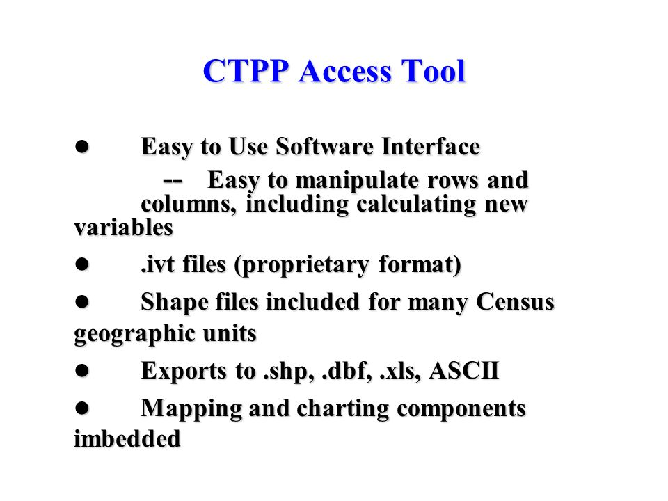 CTPP Access Tool Easy to Use Software Interface Easy to Use Software Interface -- Easy to manipulate rows and columns, including calculating new varia
