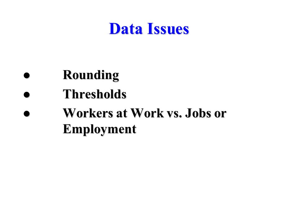Data Issues Rounding Rounding Thresholds Thresholds Workers at Work vs. Jobs or Employment Workers at Work vs. Jobs or Employment