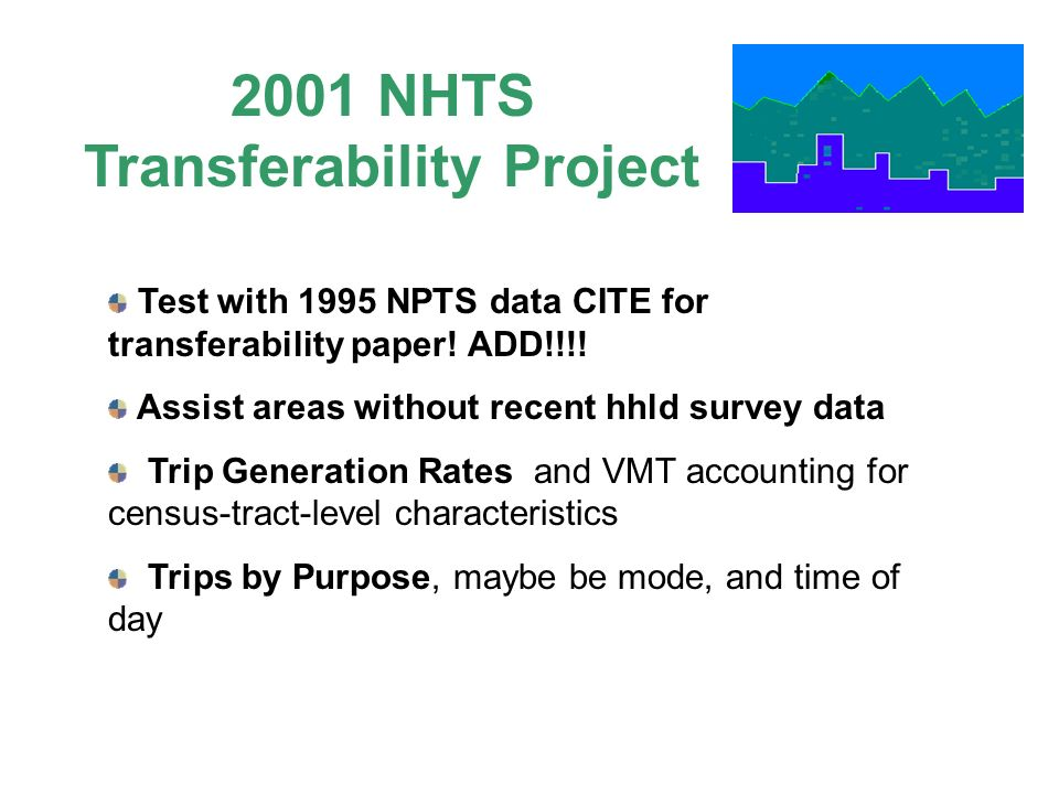 Test with 1995 NPTS data CITE for transferability paper! ADD!!!! Assist areas without recent hhld survey data Trip Generation Rates and VMT accounting