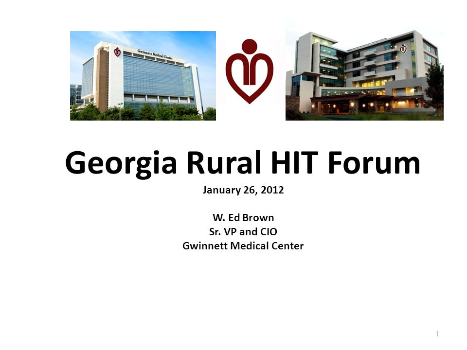 Georgia Rural HIT Forum January 26, 2012 W. Ed Brown Sr. VP and CIO Gwinnett Medical Center 1