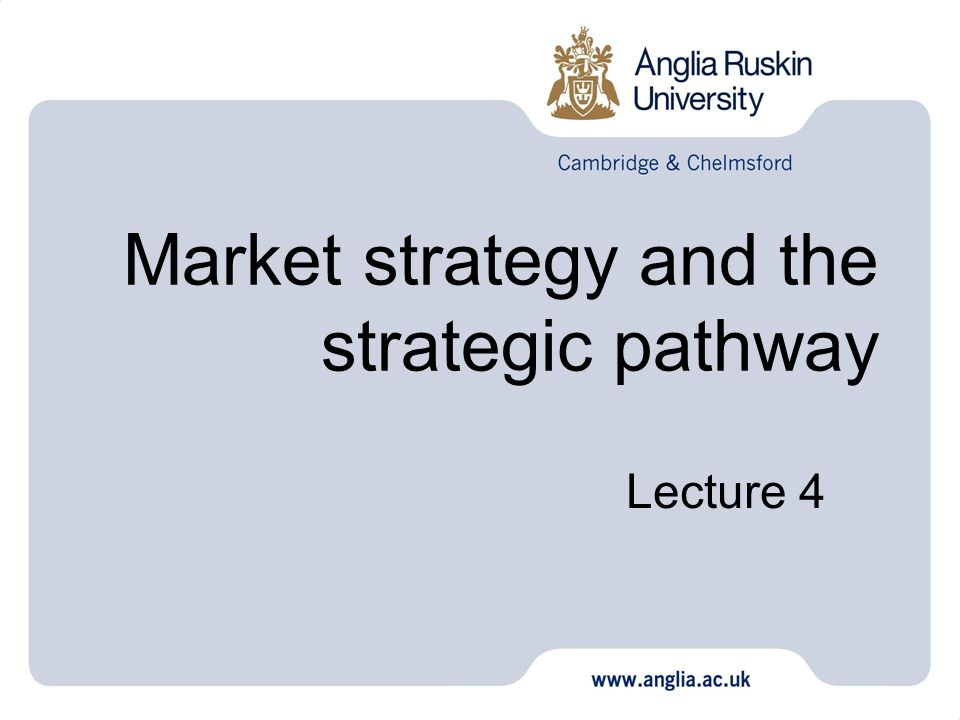 Market strategy and the strategic pathway Lecture 4