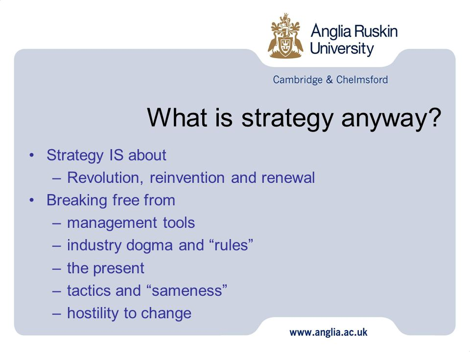 What is strategy anyway? Strategy IS about –Revolution, reinvention and renewal Breaking free from –management tools –industry dogma and rules –the pr