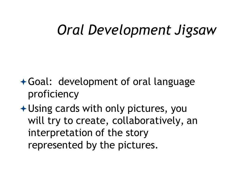 Oral Development Jigsaw Goal: development of oral language proficiency Using cards with only pictures, you will try to create, collaboratively, an interpretation of the story represented by the pictures.