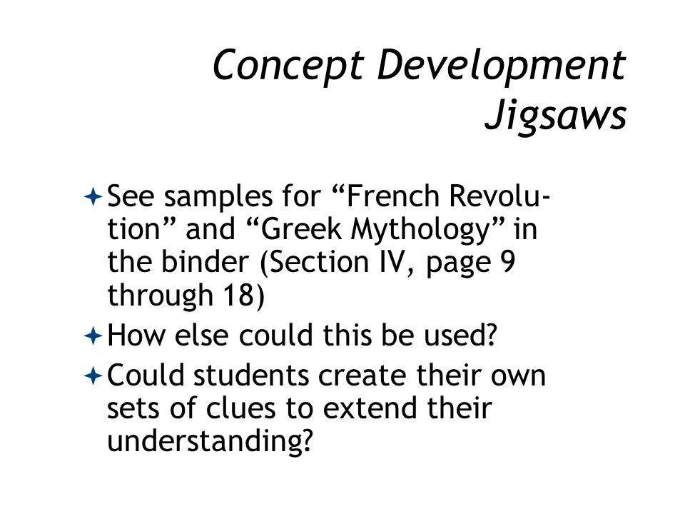 Concept Development Jigsaws See samples for French Revolu- tion and Greek Mythology in the binder (Section IV, page 9 through 18) How else could this be used.