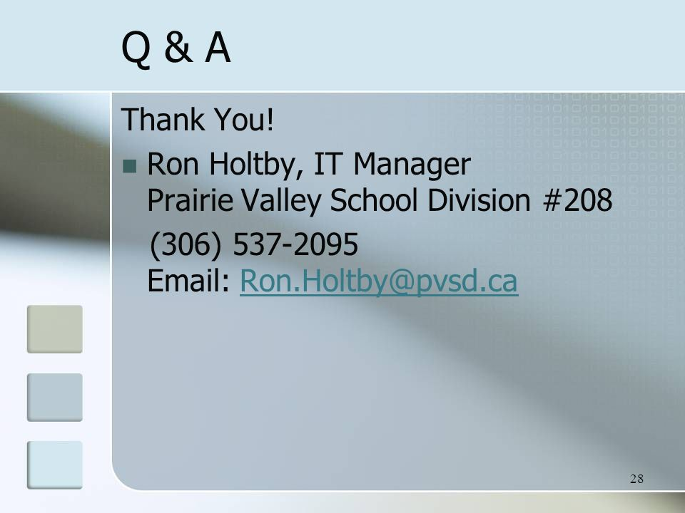Q & A Thank You! Ron Holtby, IT Manager Prairie Valley School Division #208 (306) 537-2095 Email: Ron.Holtby@pvsd.caRon.Holtby@pvsd.ca 28