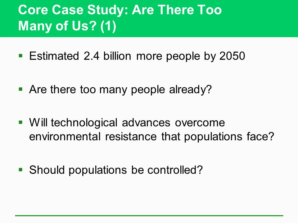Core Case Study: Are There Too Many of Us? (1) Estimated 2.4 billion more people by 2050 Are there too many people already? Will technological advance