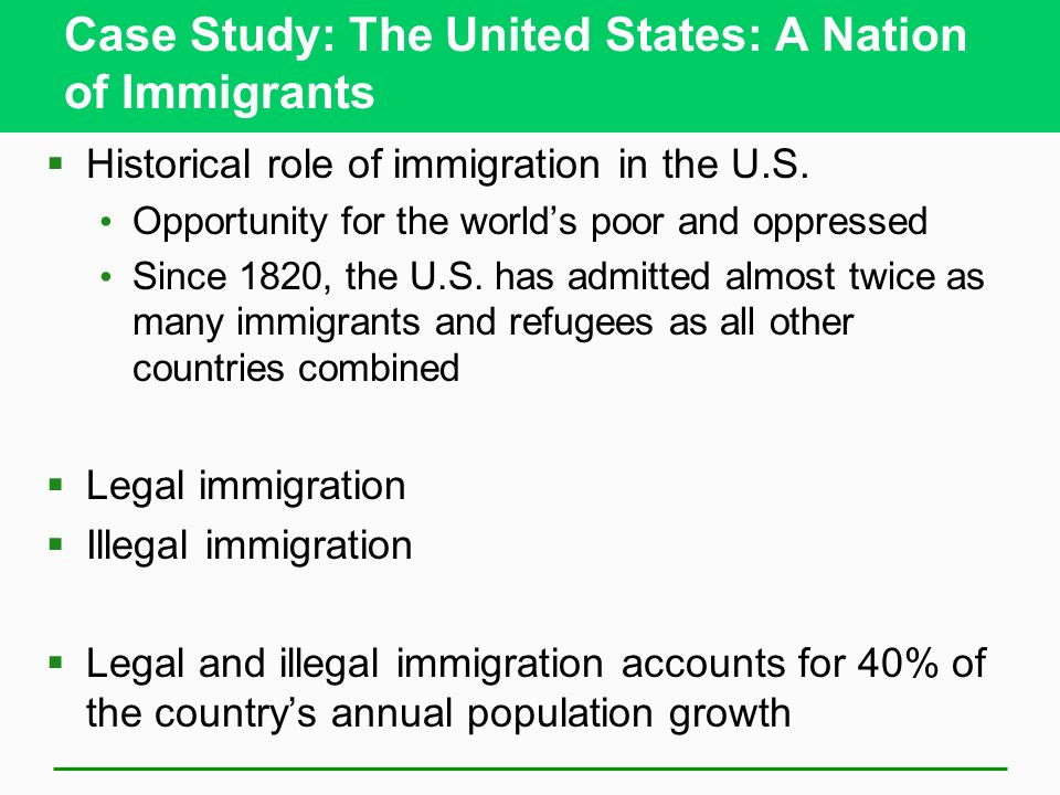 Case Study: The United States: A Nation of Immigrants Historical role of immigration in the U.S. Opportunity for the worlds poor and oppressed Since 1