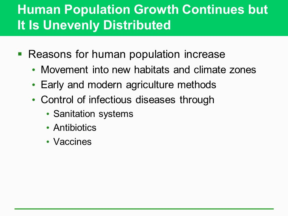 Human Population Growth Continues but It Is Unevenly Distributed Reasons for human population increase Movement into new habitats and climate zones Ea