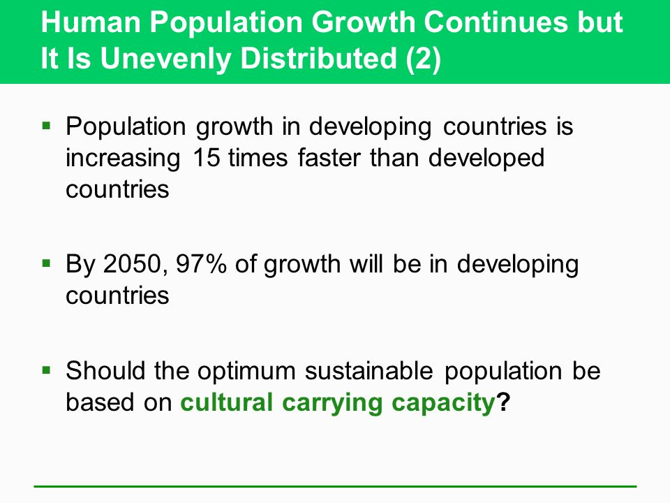 Human Population Growth Continues but It Is Unevenly Distributed (2) Population growth in developing countries is increasing 15 times faster than deve