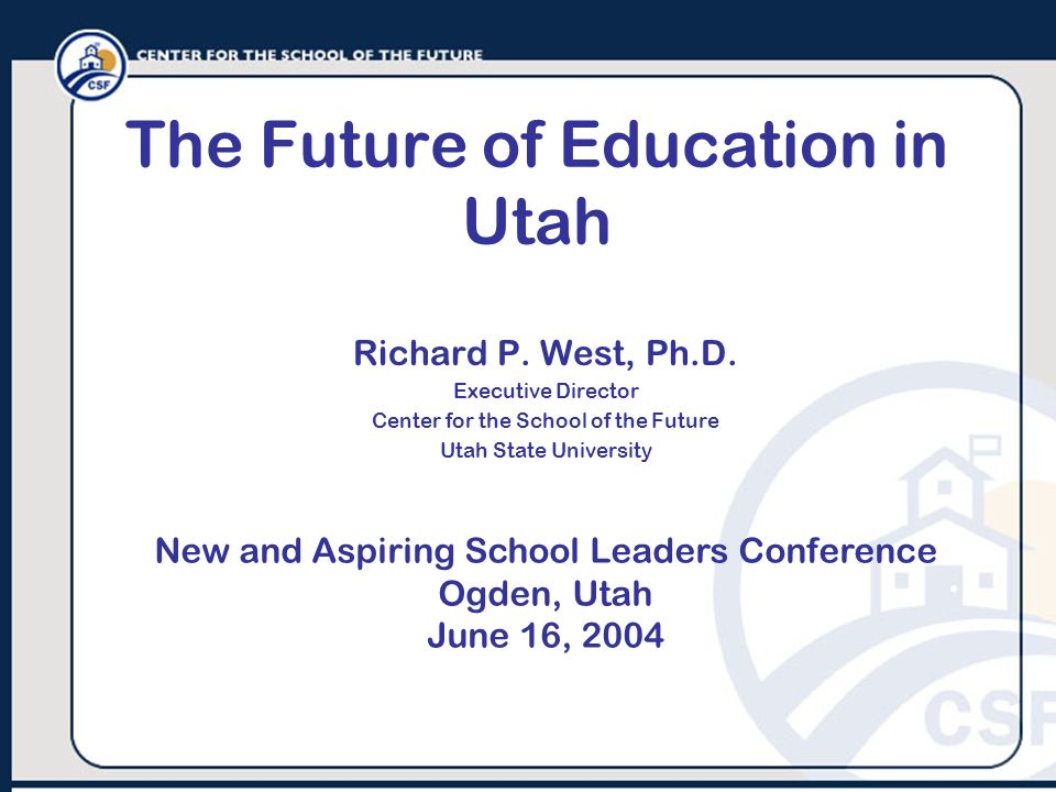 The Future of Education in Utah Richard P. West, Ph.D. Executive Director Center for the School of the Future Utah State University New and Aspiring S