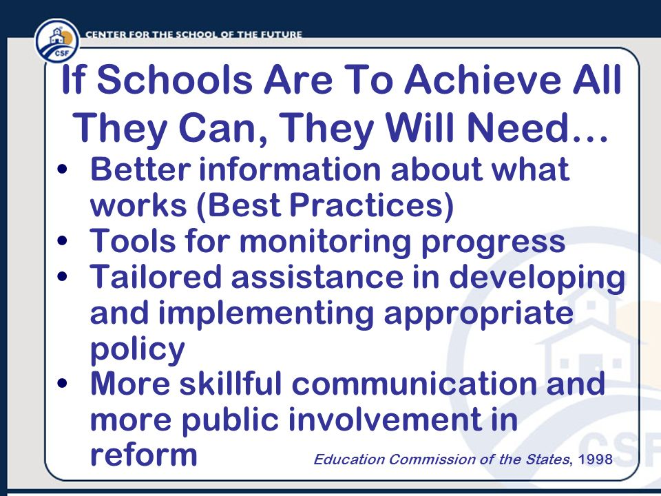 If Schools Are To Achieve All They Can, They Will Need… Better information about what works (Best Practices) Tools for monitoring progress Tailored as