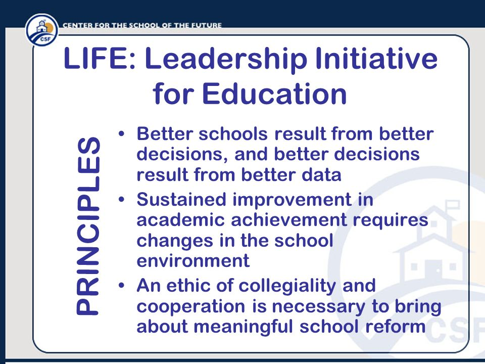 LIFE: Leadership Initiative for Education Better schools result from better decisions, and better decisions result from better data Sustained improvem