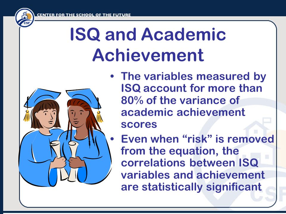 ISQ and Academic Achievement The variables measured by ISQ account for more than 80% of the variance of academic achievement scores Even when risk is