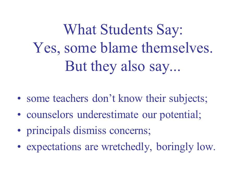 What Students Say: Yes, some blame themselves. But they also say... some teachers dont know their subjects; counselors underestimate our potential; pr