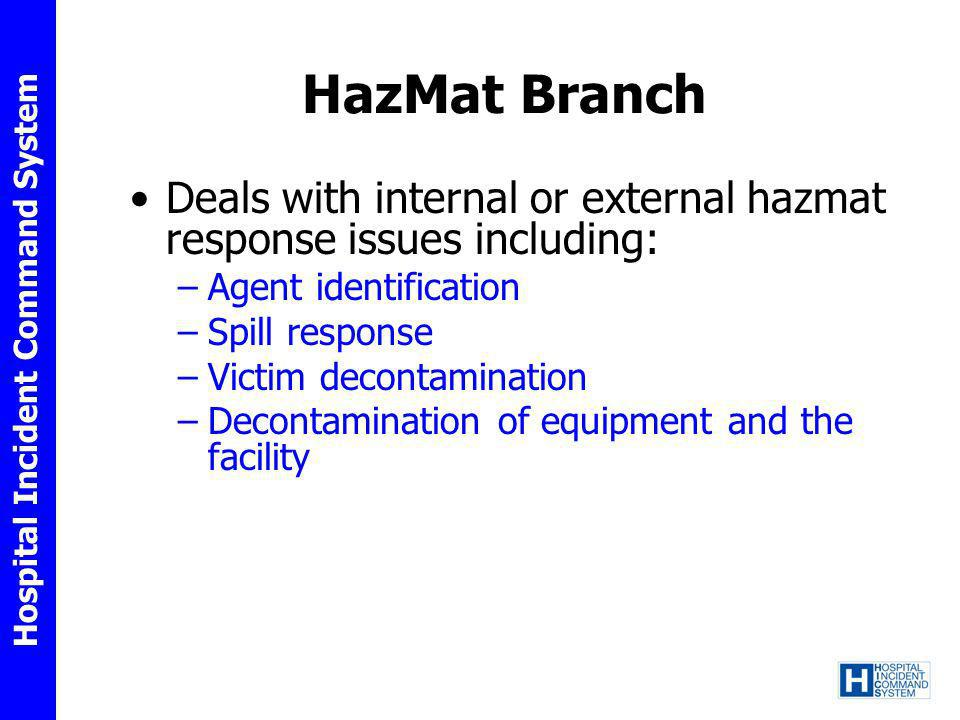 Hospital Incident Command System HazMat Branch Deals with internal or external hazmat response issues including: –Agent identification –Spill response