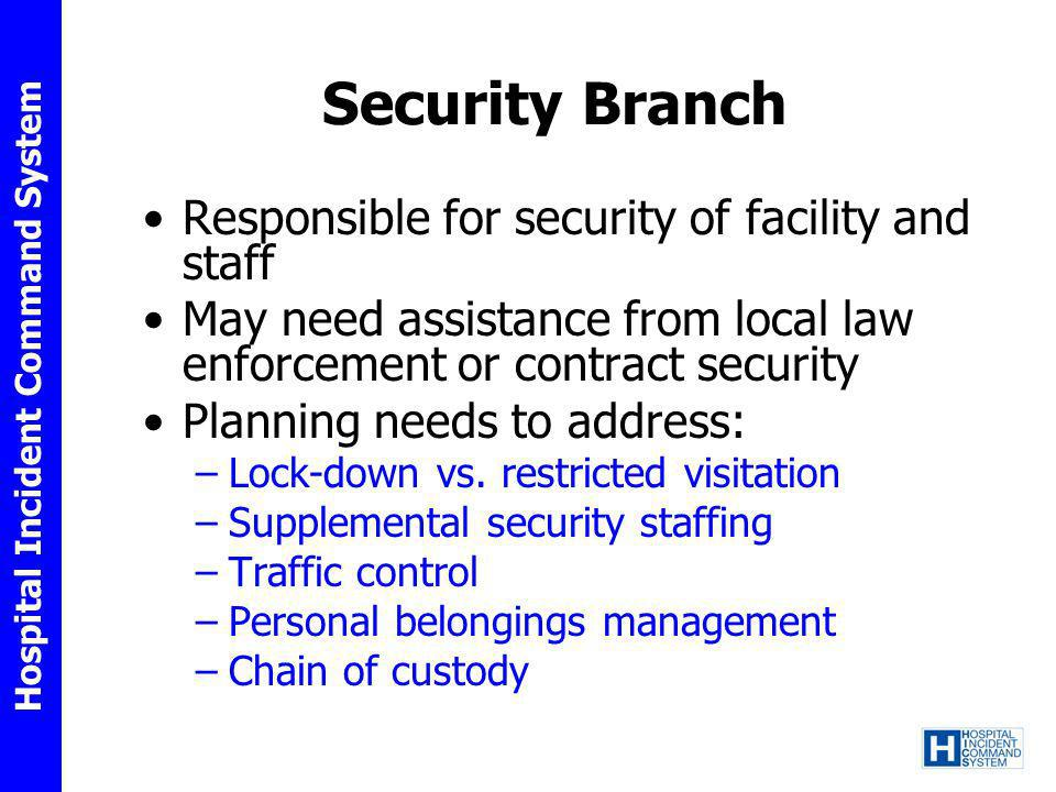 Hospital Incident Command System Security Branch Responsible for security of facility and staff May need assistance from local law enforcement or cont