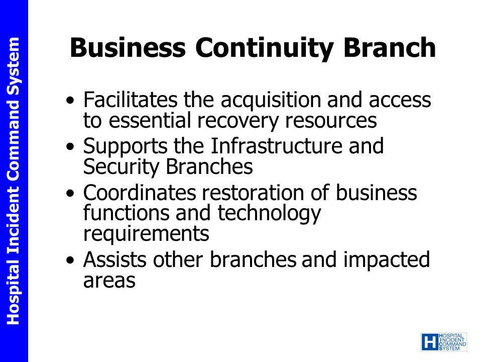Hospital Incident Command System Business Continuity Branch Facilitates the acquisition and access to essential recovery resources Supports the Infras