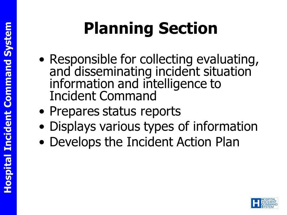 Hospital Incident Command System Planning Section Responsible for collecting evaluating, and disseminating incident situation information and intellig