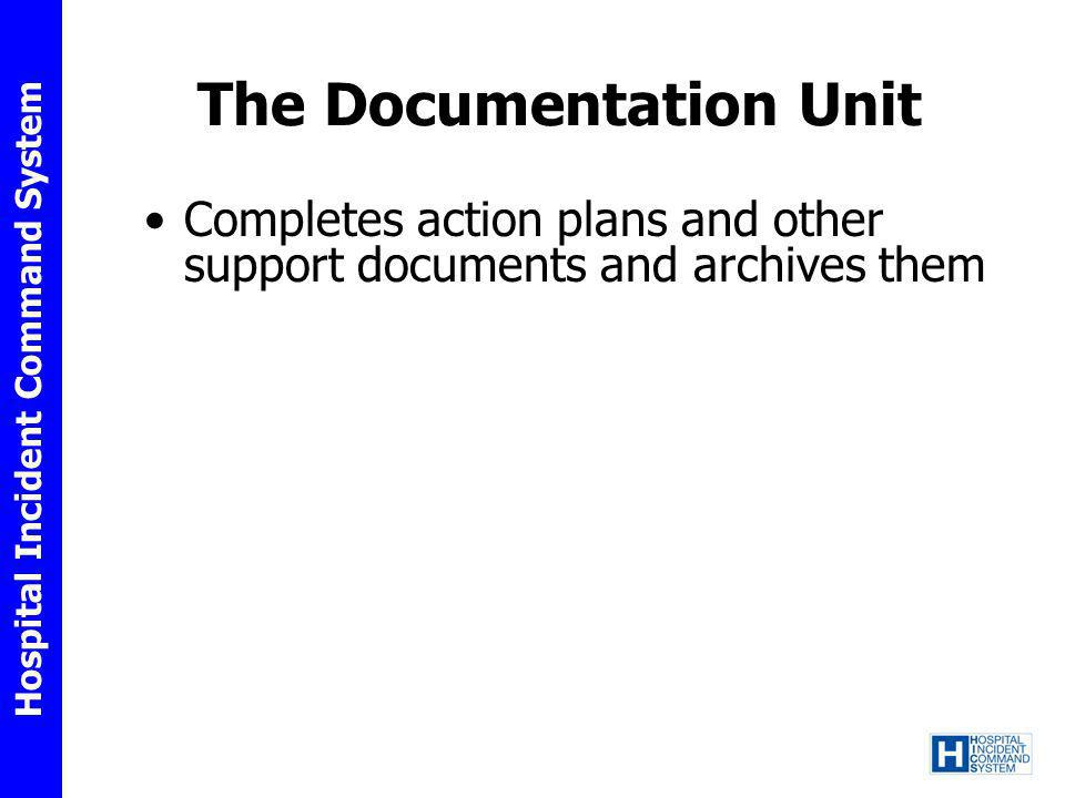 Hospital Incident Command System The Documentation Unit Completes action plans and other support documents and archives them